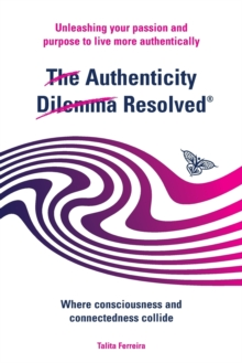 The Authenticity Dilemma Resolved : Unleashing Your Passion and Purpose to Live More Authentically, Paperback Book