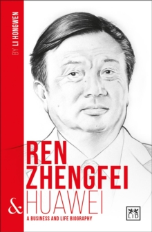 Ren Zhengfei and Huawei : A Biography of One of China's Greatest Entrepreneurs, Paperback / softback Book