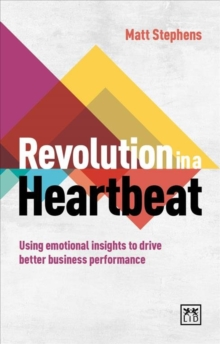 Revolution in a Heartbeat : Using Emotional Insights to Drive Better Business Performance, Paperback / softback Book