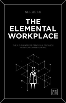 The Elemental Workplace : The 12 elements for creating a fantastic workplace for everyone, Paperback / softback Book