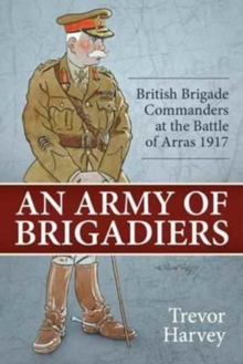 An Army of Brigadiers : British Brigade Commanders at the Battle of Arras 1917, Hardback Book