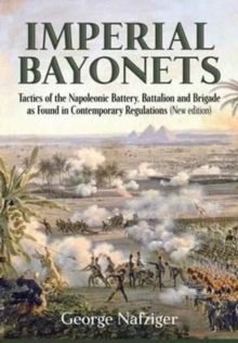 Imperial Bayonets : Tactics of the Napoleonic Battery, Battalion and Brigade as Found in Contemporary Regulations (New Edition), Hardback Book