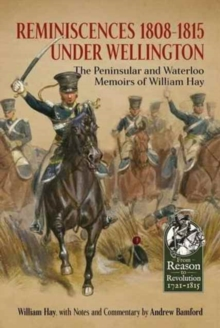 Reminiscences 1808-1815 Under Wellington : The Peninsular and Waterloo Memoirs of William Hay, Hardback Book
