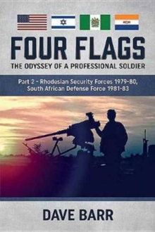 Four Flags, the Odyssey of a Professional Soldier Part 2 : Rhodesian Security Forces 1979-80, South African Defence Force 1981-83, Paperback / softback Book