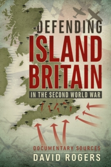 Defending Island Britain in the Second World War : Documentary Sources, Paperback Book