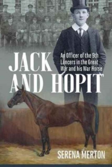 Jack and Hopit, Comrades in Arms : An Officer of the 9th Lancers in the Great War and His War Horse, Paperback / softback Book