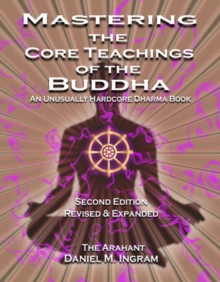 Mastering the Core Teachings of the Buddha : An Unusually Hardcore Dharma Book (Second Edition Revised and Expanded), Paperback Book