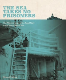 The Sea Takes No Prisoners : Stories from the Men & Ships of the Royal Navy in the Second World War, Paperback / softback Book