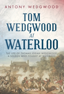 Tom Wedgwood at Waterloo : The Life of Thomas Josiah Wedgwood who Fought at Waterloo, Hardback Book