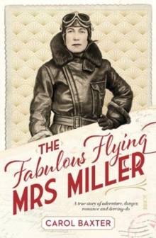 The Fabulous Flying Mrs Miller : a true story of adventure, danger, romance and derring-do, Paperback / softback Book