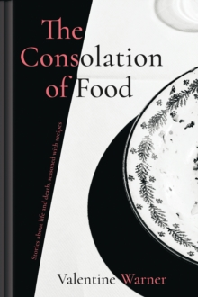 The Consolation of Food : Stories about life and death, seasoned with recipes, Hardback Book