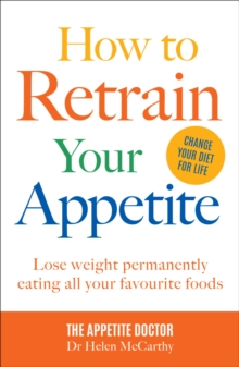 How to Retrain Your Appetite : Lose weight permanently eating all your favourite foods, Paperback / softback Book