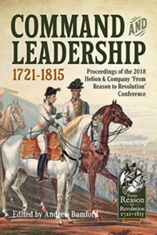 Command and Leadership 1721-1815 : Proceedings of the 2018 Helion & Company `from Reason to Revolution' Conference, Hardback Book