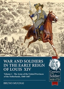 Wars and Soldiers in the Early Reign of Louis  XIV : Volume 1 - the Army of the United Provinces of the Netherlands, 1660-1687, Paperback / softback Book