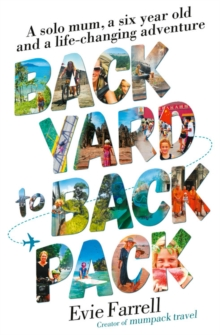 Backyard to Backpack : A solo mum, a six year old and a life-changing adventure, Paperback / softback Book
