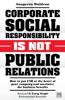 Corporate Social Responsibility is Not Public Relations : How to put CSR at the heart of your company and maximize the business benefits, Paperback / softback Book