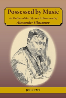 Possessed by Music: An Outline of the Life and Achievement of Alexander Glazunov, Paperback Book