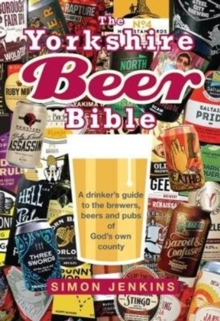 The Yorkshire Beer Bible : A drinkers guide to the brewers, beers and pubs of God's own county, Hardback Book