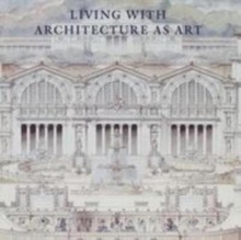 Living with Architecture as Art : The Peter May Collection of Architectural Drawings, Models and Artefacts, Hardback Book
