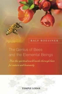The Genius of Bees and the Elemental Beings : How the Spiritual World Works Through Bees for Nature and Humanity, Paperback Book