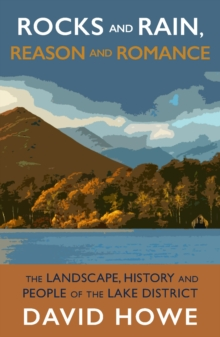 Rocks and Rain, Reason and Romance : The Landscape, History and People of the Lake District, Paperback / softback Book