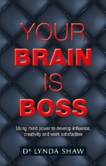 Your Brain is Boss : Using mind power to develop influence, creativity and work satisfaction, Paperback / softback Book