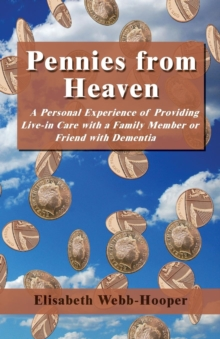 Pennies from Heaven : A Personal Experience of Providing Live-in Care with a Family Member or Friend with Dementia, Paperback / softback Book
