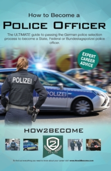 How to Become a German Police Officer : The ULTIMATE guide to passing the German police selection process to become a State, Federal, Customs or Bundestagepolizie, Paperback / softback Book