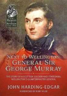 Next to Wellington. General Sir George Murray : The Story of a Scottish Soldier and Statesman, Wellington's Quartermaster General, Hardback Book