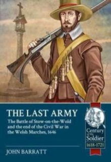 The Last Army : The Battle of Stow-on-the-Wold and the End of the Civil War in the Welsh Marches 1646, Paperback Book
