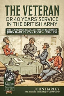 The Veteran or 40 Years' Service in the British Army : The Scurrilous Recollections of Paymaster John Harley 47th Foot - 1798-1838, Paperback / softback Book