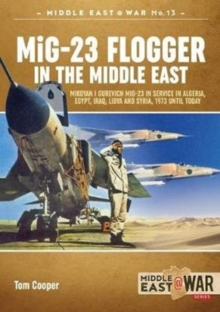 Mig-23 Flogger in the Middle East : Mikoyan I Gurevich Mig-23 in Service in Algeria, Egypt, Iraq, Libya and Syria, 1973 Until Today, Paperback / softback Book