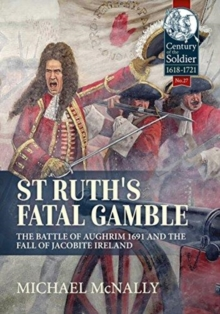 St. Ruth's Fatal Gamble : The Battle of Aughrim 1691 and the Fall of Jacobite Ireland, Hardback Book