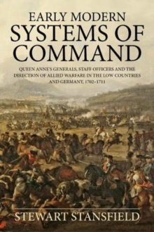 Early Modern Systems of Command : Queen Anne's Generals, Staff Officers and the Direction of Allied Warfare in the Low Countries and Germany, 1702-1711, Paperback / softback Book