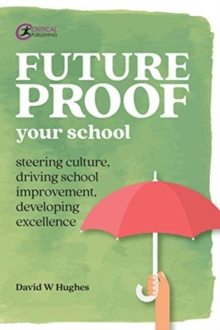 Future-proof Your School : Steering culture, driving school improvement, developing excellence, Paperback / softback Book