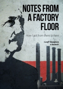 Notes From A Factory Floor : How I got from there to here, Hardback Book