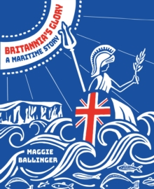 Britannia's Glory - A Maritime Story : Great Britain's Seafaring History Told in Verse, Paperback / softback Book