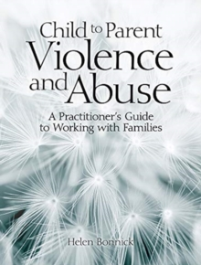 Child to Parent Violence and Abuse : A Practitioner's Guide to Working with Families, Paperback / softback Book
