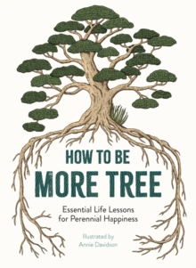 How to Be More Tree : Essential Life Lessons for Perennial Happiness, Hardback Book