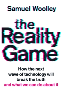 The Reality Game : A gripping investigation into deepfake videos, the next wave of fake news and what it means for democracy, Hardback Book