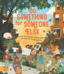 Do Something for Someone Else : Meet 12 Real-life Children Spreading Kindness with Simple Acts of Everyday Activism, Hardback Book