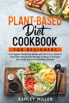 Plant Based Diet Cookbook for Beginners : A Complete Meal Prep Guide with Delicious, Quick & Easy Plant-Based Diet Recipes to Reset & Energize Your Body and Live a Healthy Lifestyle, Paperback / softback Book
