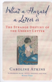 What a Hazard a Letter Is : The Strange Destiny of the Unsent Letter, Paperback / softback Book