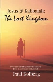 Jesus & Kabbalah - The Lost Kingdom : The Hidden Connection Between The Core Teaching of Jesus & Ancient Jewish Kabbalah, Paperback / softback Book