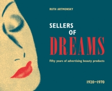 Sellers of Dreams : Fifty years of the advertising of beauty products 1920-1970, Paperback / softback Book
