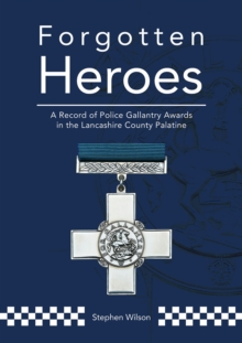 Forgotten Heroes : A Record of Police Gallantry Awards in the Lancashire County Palatine, Paperback / softback Book