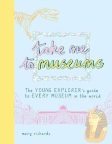 Take Me To Museums : The Young Explorer's Guide to Every Museum in the World, Paperback / softback Book