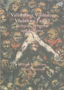 Validating Violence - Violating Faith : Religion, Scripture and Violence, Paperback / softback Book