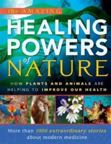 The Amazing Healing Powers of Nature : How Plants and Animals are Helping to Improve Our Health, Hardback Book
