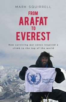 From Arafat to Everest : How Surviving War Zones Inspired a Climb to the Top of the World, Paperback / softback Book